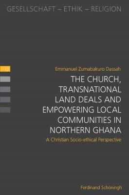 Gesellschaft - Ethik - Religion: The Church, Transnational Land Deals and Empowering Local Communities in Northern Ghana, Emmanuel Zumabakuro Dassah
