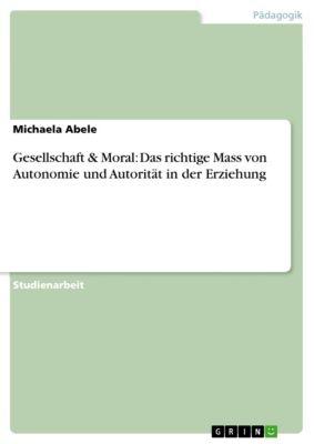 Gesellschaft & Moral: Das richtige Mass von Autonomie und Autorität in der Erziehung, Michaela Abele
