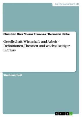 Gesellschaft, Wirtschaft und Arbeit -  Definitionen, Theorien und wechselseitiger Einfluss, Christian Dörr, Hermann Helke, Heinz Piwonka