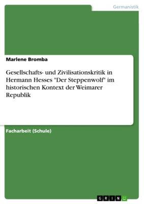 Gesellschafts- und Zivilisationskritik in Hermann Hesses Der Steppenwolf  im historischen Kontext der Weimarer Republik, Marlene Bromba