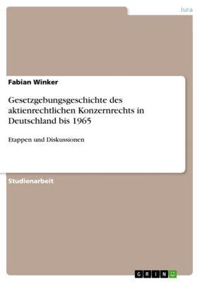 Gesetzgebungsgeschichte des aktienrechtlichen Konzernrechts in Deutschland bis 1965, Fabian Winker
