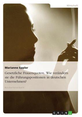 Gesetzliche Frauenquoten. Wie verändern sie die Führungspositionen in deutschen Unternehmen?, Marianne Eppler