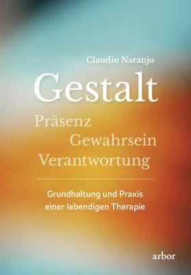 Gestalt - Präsenz - Gewahrsein- Verantwortung:, Claudio Naranjo