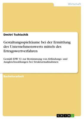 Gestaltungsspielräume bei der Ermittlung des Unternehmenswerts mittels des Ertragswertverfahren gemäß IDW S1 zur Bestimmung von Abfindungs- und Ausgleichszahlungen bei Strukturmaßnahmen, Dmitri Tschischik