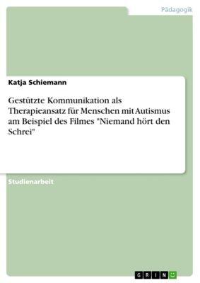 Gestützte Kommunikation als Therapieansatz für Menschen mit Autismus am Beispiel des Filmes Niemand hört den Schrei, Katja Schiemann