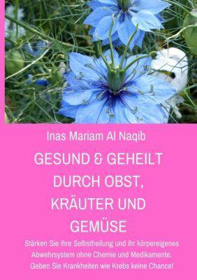 Gesund & geheilt durch Obst, Kräuter und Gemüse, Inas Mariam Al Naqib