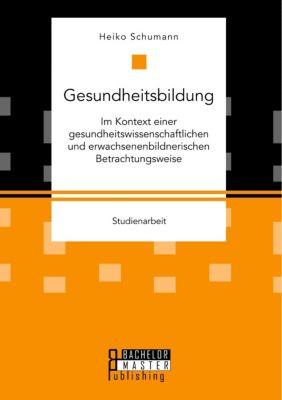 Gesundheitsbildung im Kontext einer gesundheitswissenschaftlichen und erwachsenenbildnerischen Betrachtungsweise - Heiko Schumann pdf epub