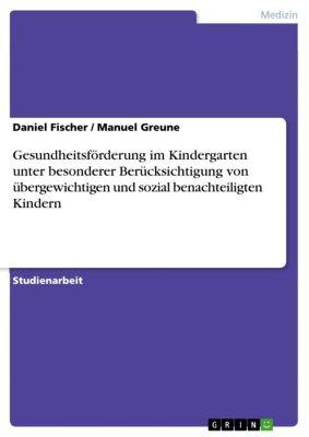 Gesundheitsförderung im Kindergarten unter besonderer Berücksichtigung von übergewichtigen und sozial benachteiligten Kindern, Daniel Fischer, Manuel Greune