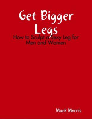 Get Bigger Legs: How to Sculpt a Sexy Leg for Men and Women, Mark Morris