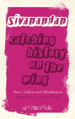 Get Political: Catching History on the Wing, A. Sivanandan