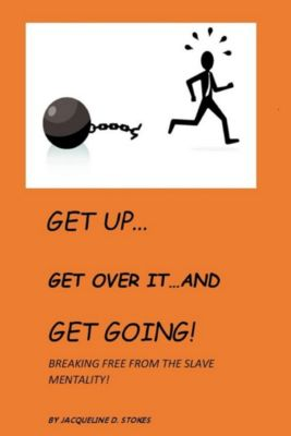 Get Up! Get Over it ...and Get Going! Breaking free from the Slave Mentality!, Jacqueline D. Stokes