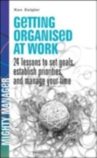 Getting Organized at Work: 24 Lessons for Setting Goals, Establishing Priorities, and Managing Your Time, Kenneth Zeigler