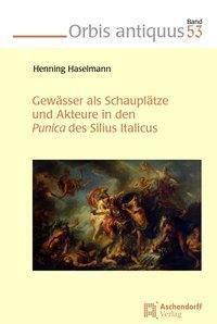 Gewässer als Schauplätze und Akteure in den Punica des Silius Italicus, Henning Haselmann