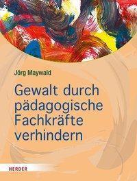 Gewalt durch pädagogische Fachkräfte verhindern - Jörg Maywald |