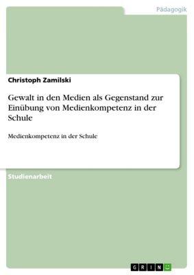 Gewalt in den Medien als Gegenstand zur Einübung von Medienkompetenz in der Schule, Christoph Zamilski