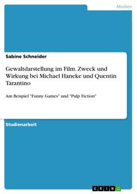 Gewaltdarstellung im Film. Zweck und Wirkung bei Michael Haneke und Quentin Tarantino, Sabine Schneider