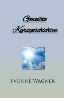 Geweihte Kurzgeschichten - Yvonne Wagner |
