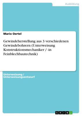 Gewindeherstellung aus 3 verschiedenen Gewindebohrern (Unterweisung Konstruktionsmechaniker / -in Feinblechbautechnik), Mario Oertel