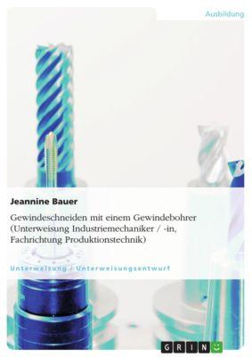 Gewindeschneiden mit einem Gewindebohrer (Unterweisung Industriemechaniker / -in, Fachrichtung Produktionstechnik), Jeannine Bauer
