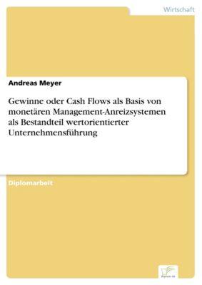 Gewinne oder Cash Flows als Basis von monetären Management-Anreizsystemen als Bestandteil wertorientierter Unternehmensführung, Andreas Meyer