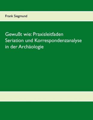 Gewusst wie: Praxisleitfaden Seriation und Korrespondenzanalyse in der Archäologie, Frank Siegmund
