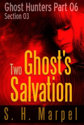 Ghost Hunters - Salvation: Two Ghost's Salvation - Section 03 (Ghost Hunters - Salvation, #3), S. H. Marpel