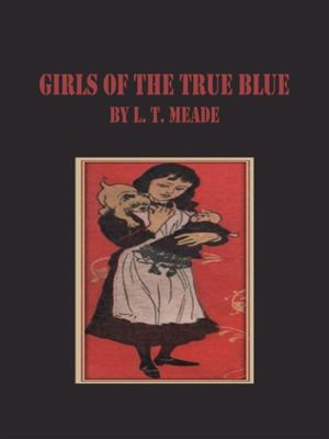 Girls of the True Blue, L. T. Meade