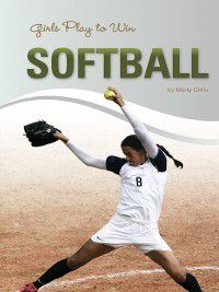Girls Play to Win: Girls Play to Win Softball, Marty Gitlin