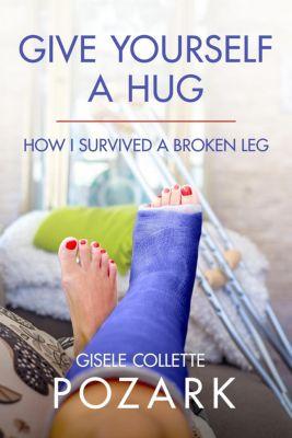 Give Yourself a Hug - How I Survived a Broken Leg, Gisele Collette Pozark