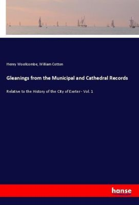Gleanings from the Municipal and Cathedral Records, Henry Woollcombe, William Cotton