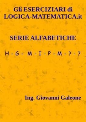 Gli ESERCIZIARI di LOGICA-MATEMATICA.it - Volume II – Serie Alfabetiche, Il Prof Di Logica-matematica.it
