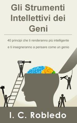 Gli Strumenti Intellettivi dei Geni: 40 principi che ti renderanno più intelligente e ti insegneranno a pensare come un genio, I. C. Robledo