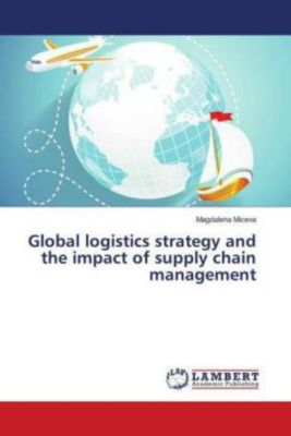 Global logistics strategy and the impact of supply chain management, Magdalena Miceva