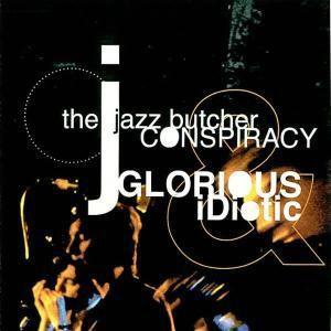 Glorious And Idiotic, The Jazz Butcher Conspiracy