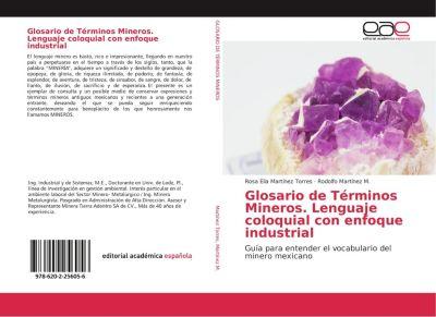 Glosario de Términos Mineros. Lenguaje coloquial con enfoque industrial, Rosa Elia Martínez Torres, Rodolfo Martínez M.