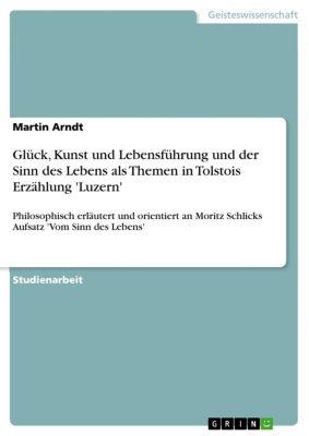 Glück, Kunst und Lebensführung und der Sinn des Lebens als Themen in Tolstois Erzählung 'Luzern', Martin Arndt