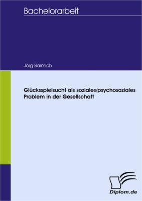 Glücksspielsucht als soziales/psychosoziales Problem in der Gesellschaft, Jörg Bärmich