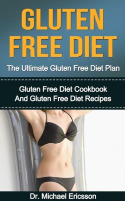 Gluten Free Diet: The Ultimate Gluten Free Diet Plan: Gluten Free Diet Cookbook And Gluten Free Diet Recipes, Dr. Michael Ericsson
