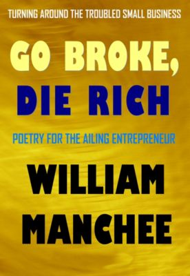 Go Broke, Die Rich, Turning Around the Troubled Small Business, William Manchee