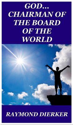 GOD...Chairman of the Board of the World, Raymond Dierker