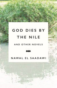 God Dies by the Nile and Other Novels, Nawal El Saadawi