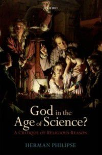 God in the Age of Science?: A Critique of Religious Reason, Herman Philipse