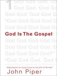 God Is the Gospel, John Piper