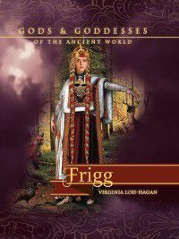 Gods and Goddesses of the Ancient World: Frigg, Virginia Loh-Hagan
