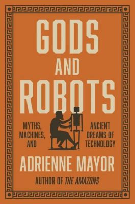 Gods and Robots - Myths, Machines, and Ancient Dreams of Technology, Adrienne Mayor