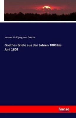 Goethes Briefe aus den Jahren 1808 bis Juni 1809, Johann Wolfgang von Goethe