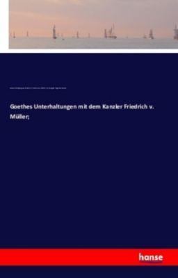 Goethes Unterhaltungen mit dem Kanzler Friedrich v. Müller;, Johann Wolfgang von Goethe, Friedrich von Müller, Karl August Hugo Burkhardt
