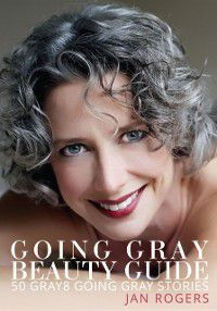 Going Gray Beauty Guide 50 Gray8 Going Gray Stories, Jan Rogers