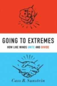Going to Extremes: How Like Minds Unite and Divide, Cass R. Sunstein