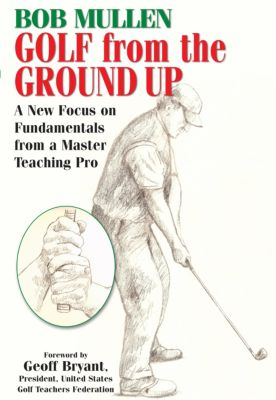 Golf from the Ground Up, Bob Mullen